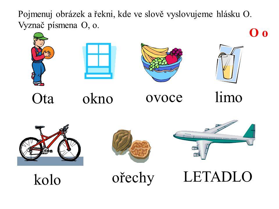 Pojmenuj obrázek a řekni, kde ve slově vyslovujeme hlásku O. Vyznač písmena O, o. O o okno ořechy kolo limo LETADLO Ota ovoce