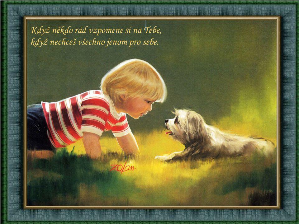 Když o někoho opřít se můžeš, když ochotně každému pomůžeš.