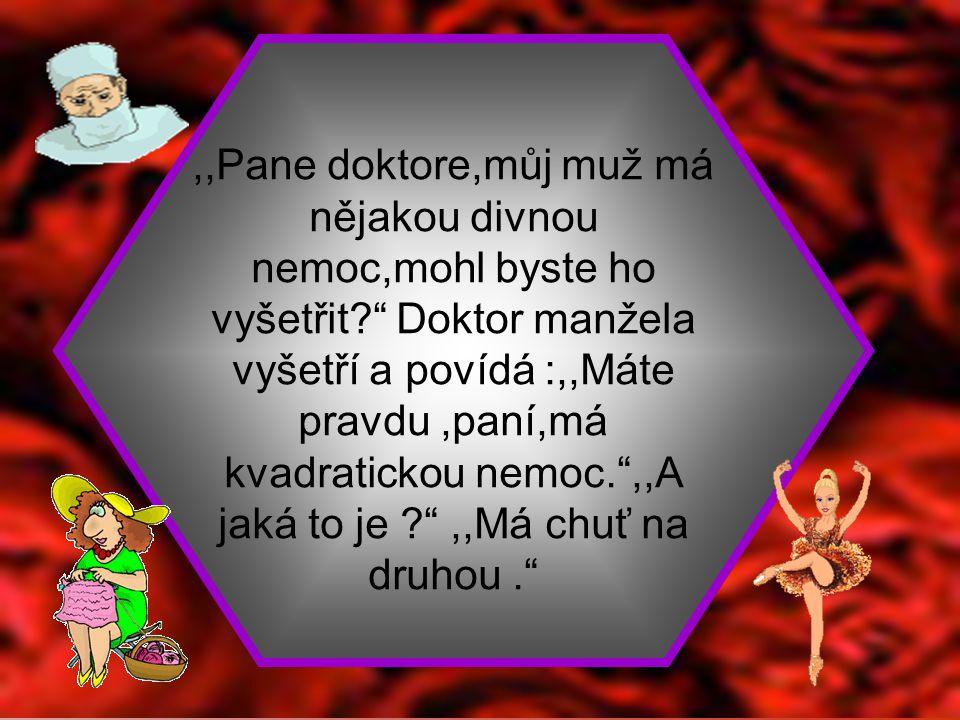 ,,Vy jste lékař,pane Horáčku? ,,Ano,pediatr,léčím děti. ,,Nu což,každý začíná něčím menším.