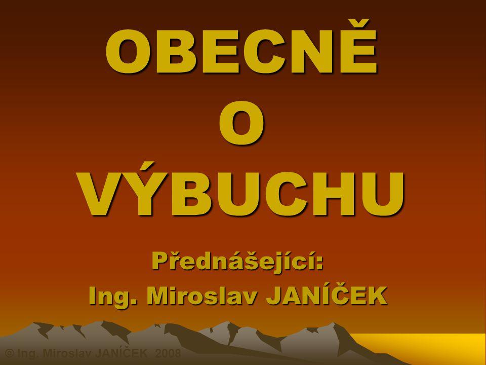 OBECNĚ O VÝBUCHU Přednášející: Ing. Miroslav JANÍČEK © Ing. Miroslav JANÍČEK 2008