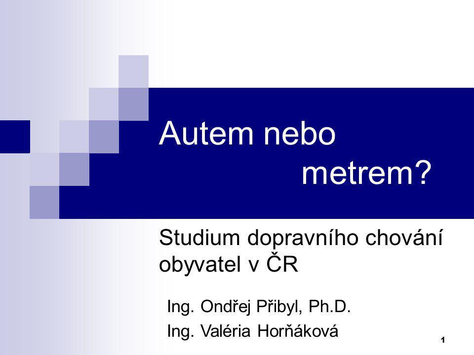 1 Autem nebo metrem? Studium dopravního chování obyvatel v ČR Ing. Ondřej Přibyl, Ph.D. Ing. Valéria Horňáková
