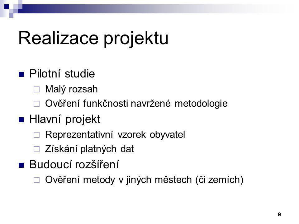 9 Realizace projektu Pilotní studie  Malý rozsah  Ověření funkčnosti navržené metodologie Hlavní projekt  Reprezentativní vzorek obyvatel  Získání