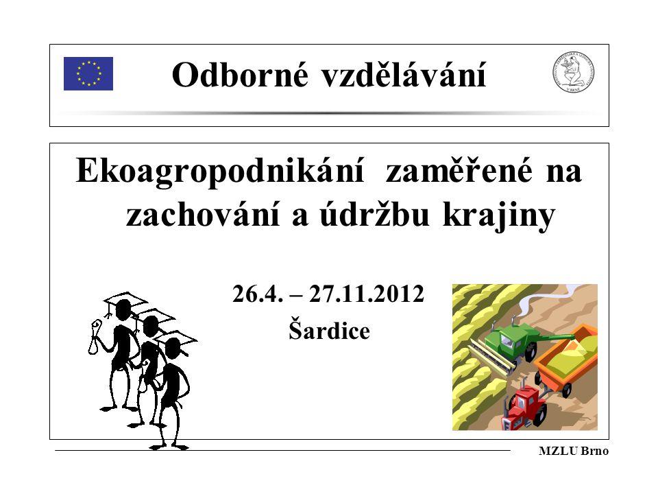 MZLU Brno Odborné vzdělávání Ekoagropodnikání zaměřené na zachování a údržbu krajiny 26.4. – 27.11.2012 Šardice