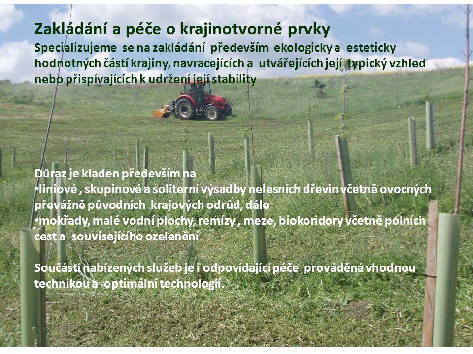 MZLU Brno Zakládání a péče o krajinotvorné prvky Specializujeme se na zakládání především ekologicky a esteticky hodnotných částí krajiny, navracejících a utvářejících její typický vzhled nebo přispívajících k udržení její stability Důraz je kladen především na liniové, skupinové a soliterní výsadby nelesních dřevin včetně ovocných převážně původních krajových odrůd, dále mokřady, malé vodní plochy, remízy, meze, biokoridory včetně polních cest a souvisejícího ozelenění Součástí nabízených služeb je i odpovídající péče prováděná vhodnou technikou a optimální technologií.