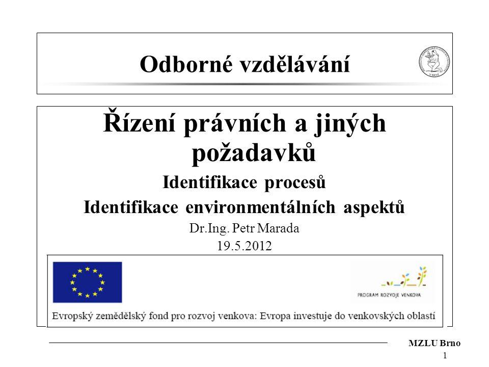 MZLU Brno 1 Odborné vzdělávání Řízení právních a jiných požadavků Identifikace procesů Identifikace environmentálních aspektů Dr.Ing. Petr Marada 19.5