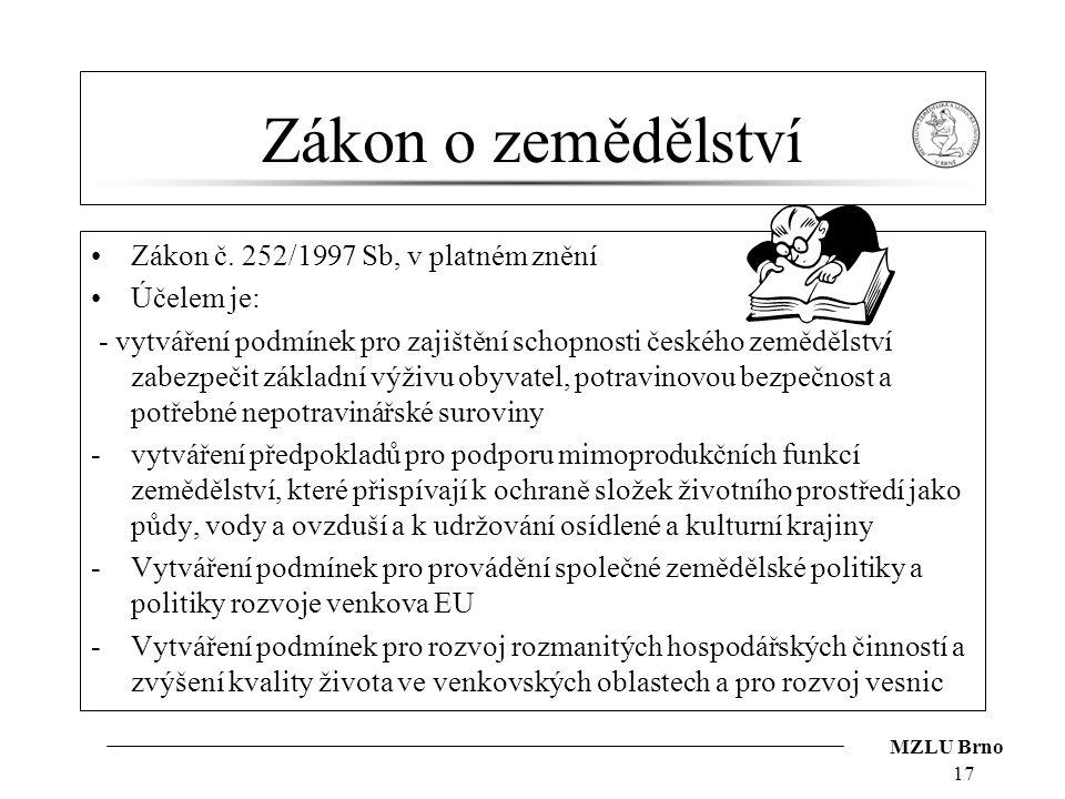 MZLU Brno 17 Zákon o zemědělství Zákon č. 252/1997 Sb, v platném znění Účelem je: - vytváření podmínek pro zajištění schopnosti českého zemědělství za