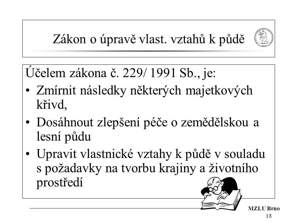 MZLU Brno 18 Zákon o úpravě vlast. vztahů k půdě Účelem zákona č. 229/ 1991 Sb., je: Zmírnit následky některých majetkových křivd, Dosáhnout zlepšení
