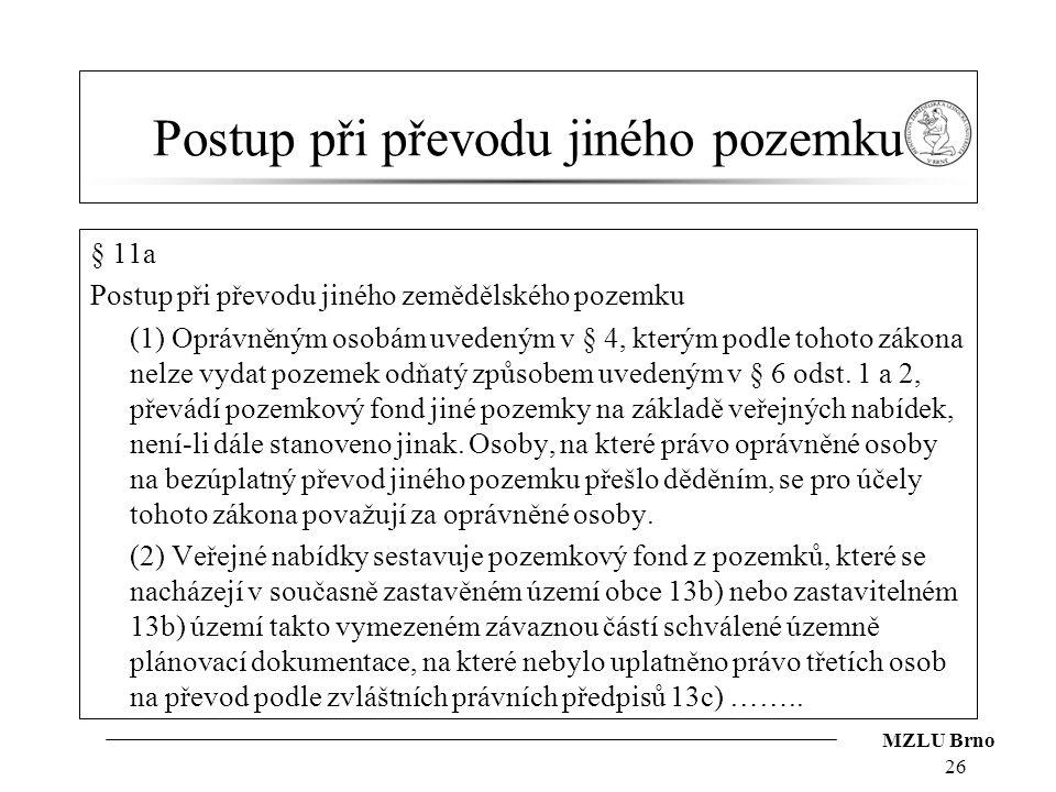 MZLU Brno Postup při převodu jiného pozemku § 11a Postup při převodu jiného zemědělského pozemku (1) Oprávněným osobám uvedeným v § 4, kterým podle to
