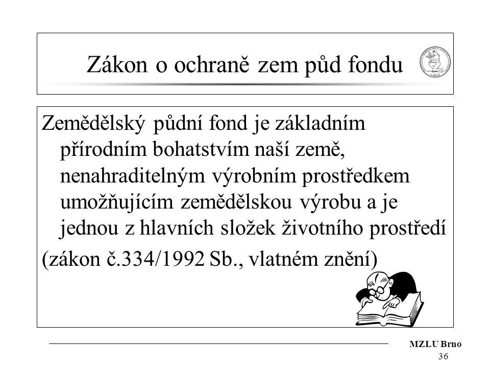 MZLU Brno 36 Zákon o ochraně zem půd fondu Zemědělský půdní fond je základním přírodním bohatstvím naší země, nenahraditelným výrobním prostředkem umo