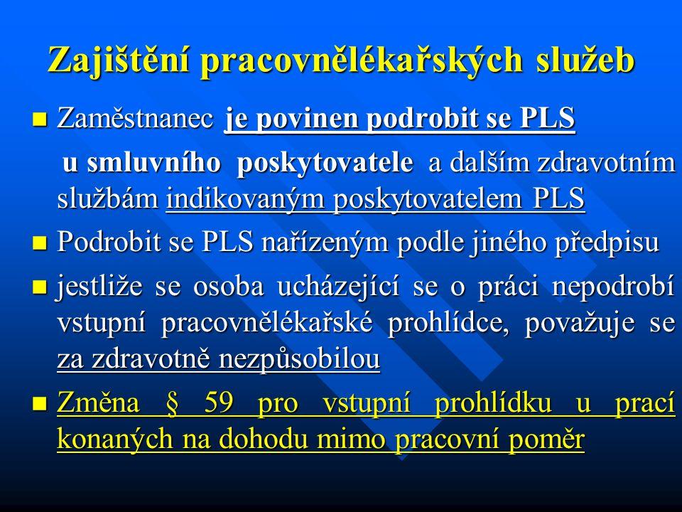 Zajištění pracovnělékařských služeb Zaměstnanec je povinen podrobit se PLS Zaměstnanec je povinen podrobit se PLS u smluvního poskytovatele a dalším zdravotním službám indikovaným poskytovatelem PLS u smluvního poskytovatele a dalším zdravotním službám indikovaným poskytovatelem PLS Podrobit se PLS nařízeným podle jiného předpisu Podrobit se PLS nařízeným podle jiného předpisu jestliže se osoba ucházející se o práci nepodrobí vstupní pracovnělékařské prohlídce, považuje se za zdravotně nezpůsobilou jestliže se osoba ucházející se o práci nepodrobí vstupní pracovnělékařské prohlídce, považuje se za zdravotně nezpůsobilou Změna § 59 pro vstupní prohlídku u prací konaných na dohodu mimo pracovní poměr Změna § 59 pro vstupní prohlídku u prací konaných na dohodu mimo pracovní poměr