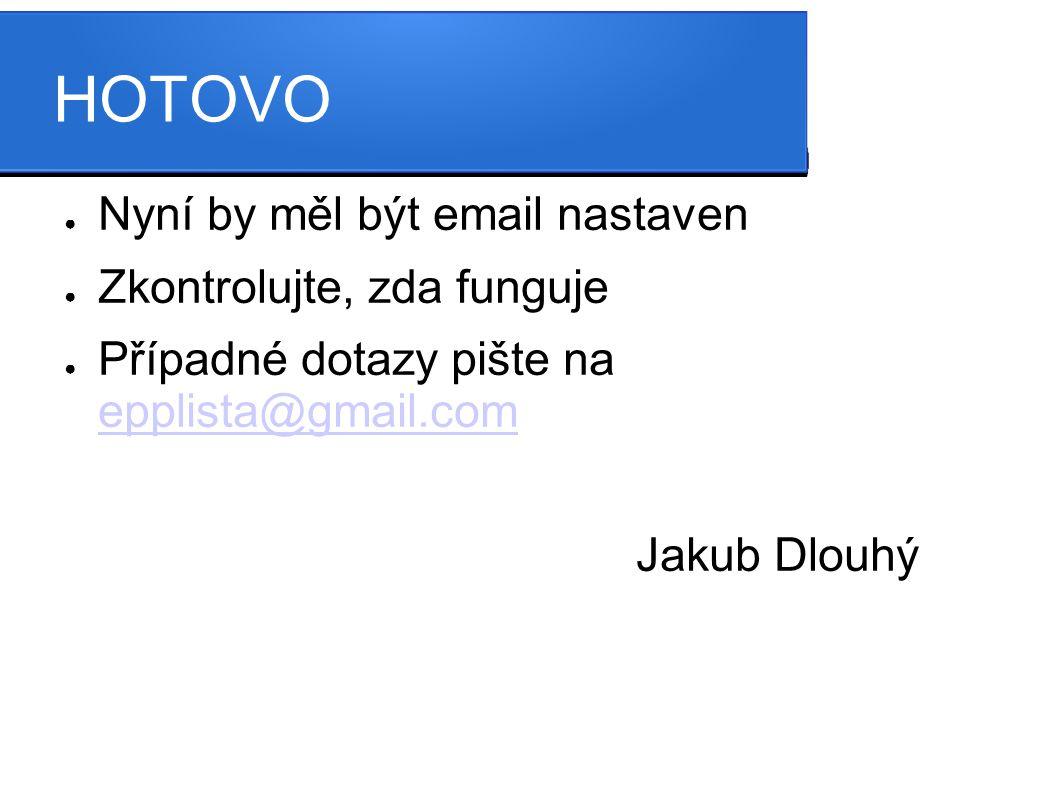 HOTOVO ● Nyní by měl být email nastaven ● Zkontrolujte, zda funguje ● Případné dotazy pište na epplista@gmail.com epplista@gmail.com Jakub Dlouhý