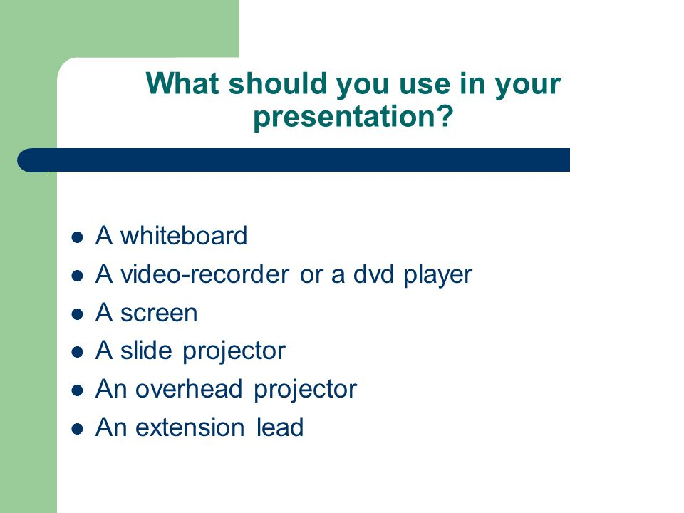 What should you use in your presentation? A whiteboard A video-recorder or a dvd player A screen A slide projector An overhead projector An extension