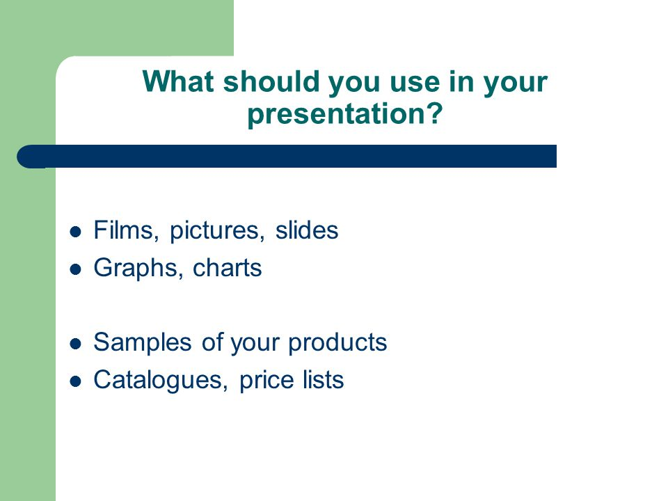 What should you use in your presentation.
