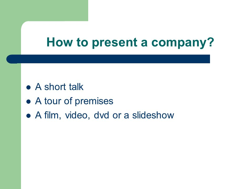 How to present a company A short talk A tour of premises A film, video, dvd or a slideshow