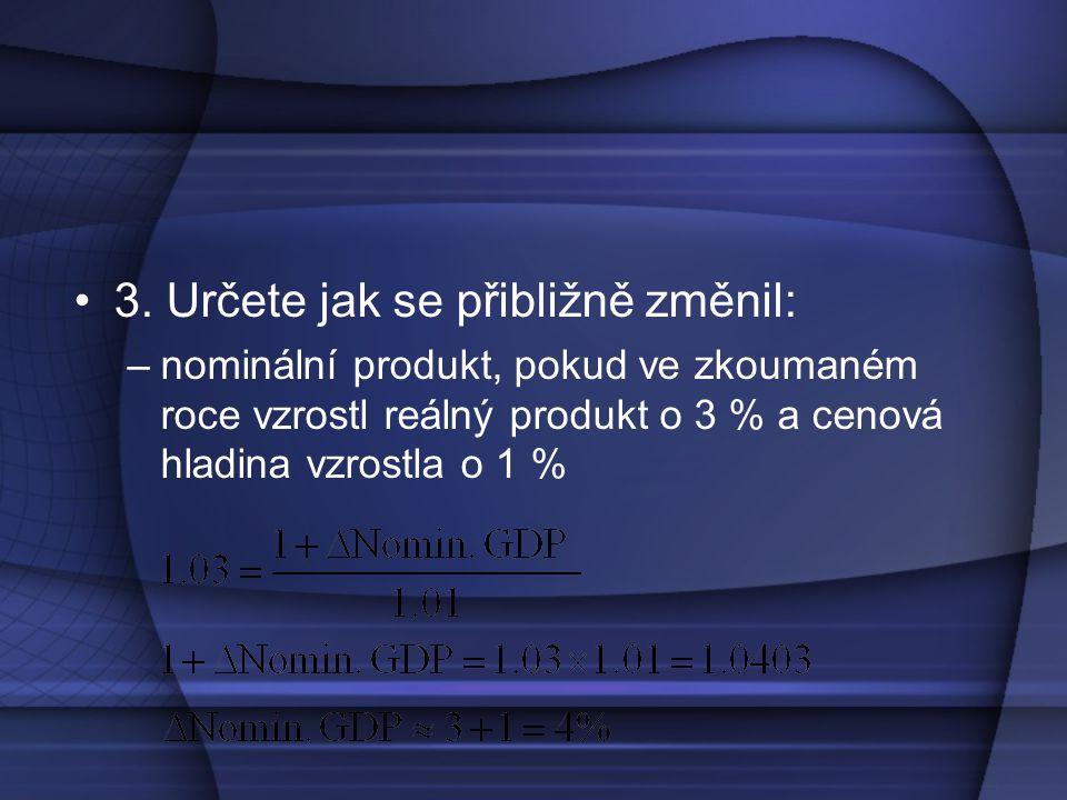3. Určete jak se přibližně změnil: –nominální produkt, pokud ve zkoumaném roce vzrostl reálný produkt o 3 % a cenová hladina vzrostla o 1 %