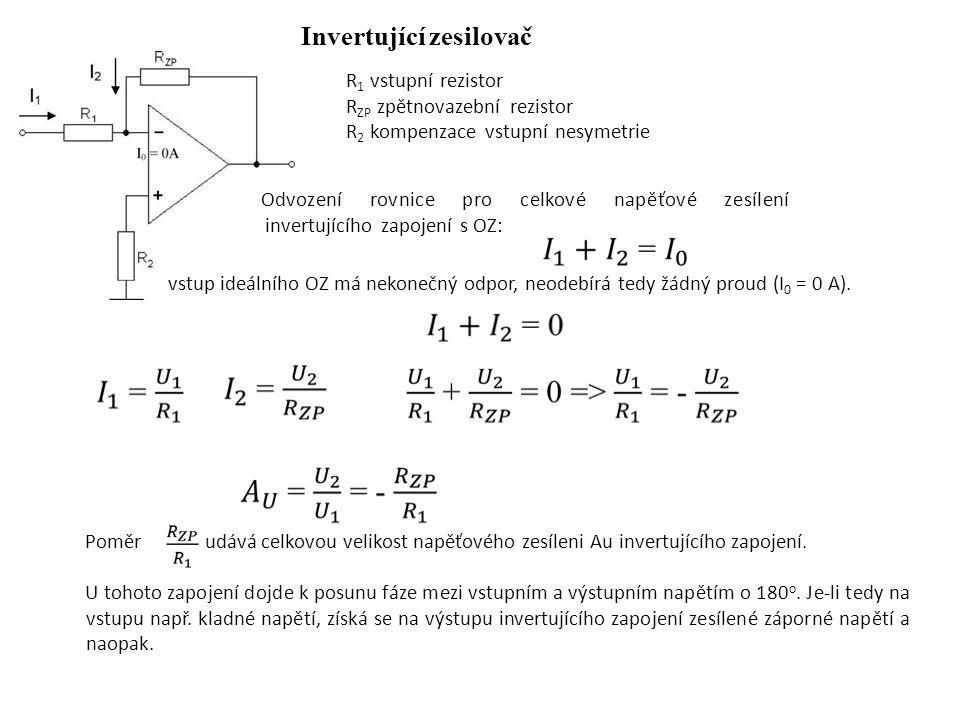 Invertující zesilovač R 1 vstupní rezistor R ZP zpětnovazební rezistor R 2 kompenzace vstupní nesymetrie Odvození rovnice pro celkové napěťové zesílení invertujícího zapojení s OZ: vstup ideálního OZ má nekonečný odpor, neodebírá tedy žádný proud (I 0 = 0 A).