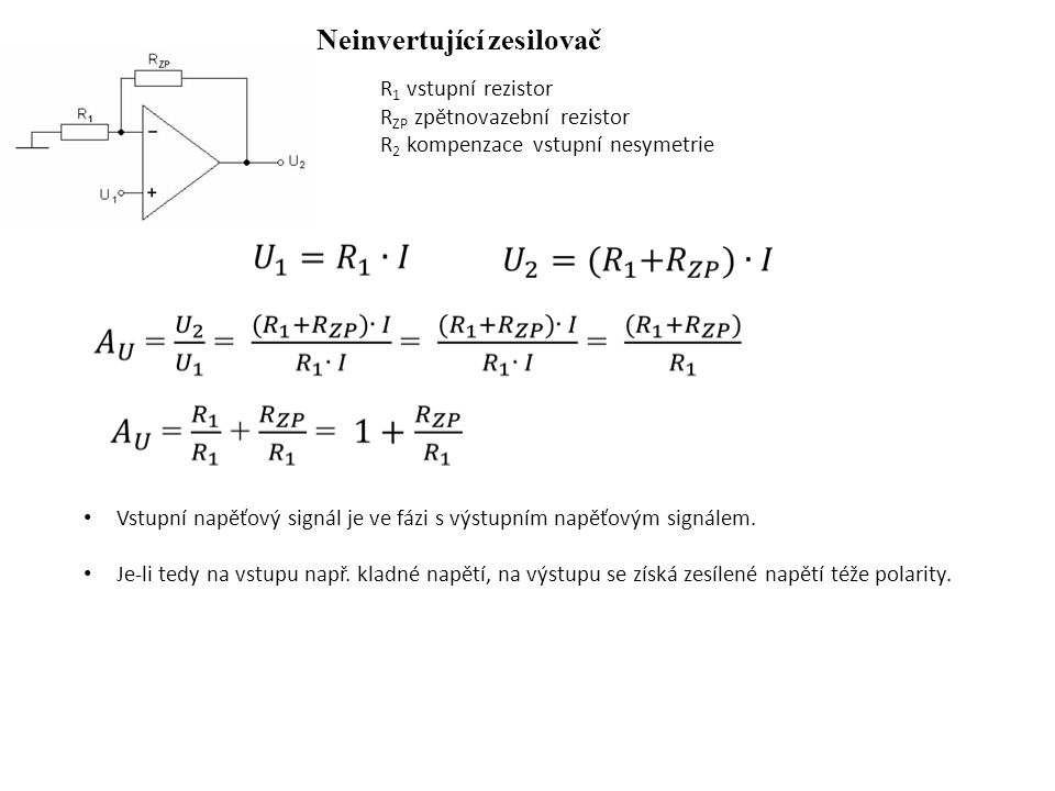 Neinvertující zesilovač R 1 vstupní rezistor R ZP zpětnovazební rezistor R 2 kompenzace vstupní nesymetrie Vstupní napěťový signál je ve fázi s výstup