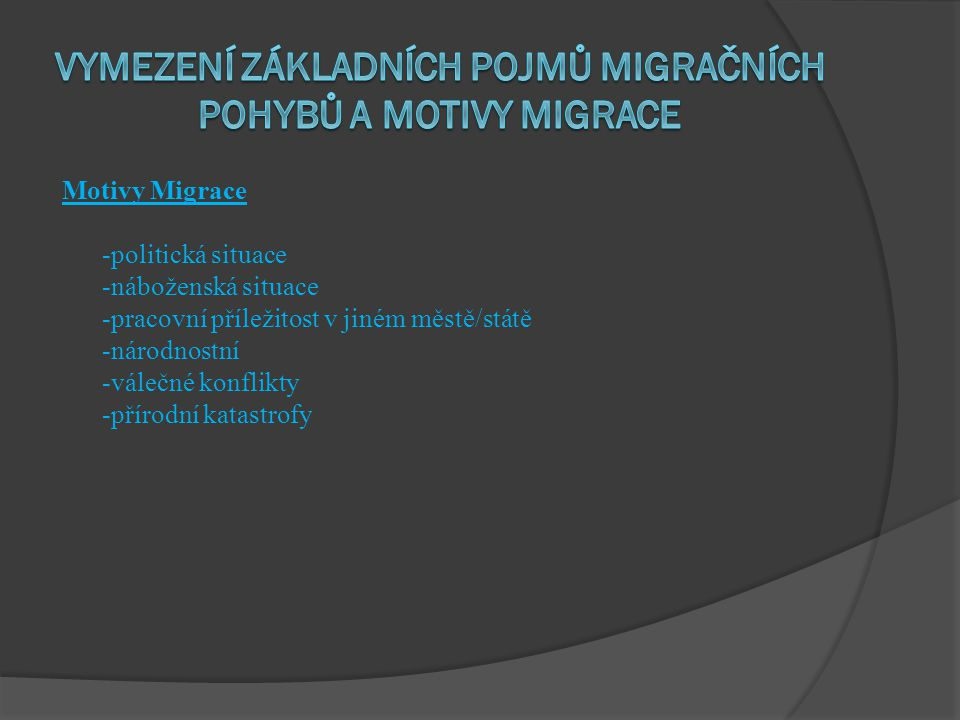 Motivy Migrace -politická situace -náboženská situace -pracovní příležitost v jiném městě/státě -národnostní -válečné konflikty -přírodní katastrofy