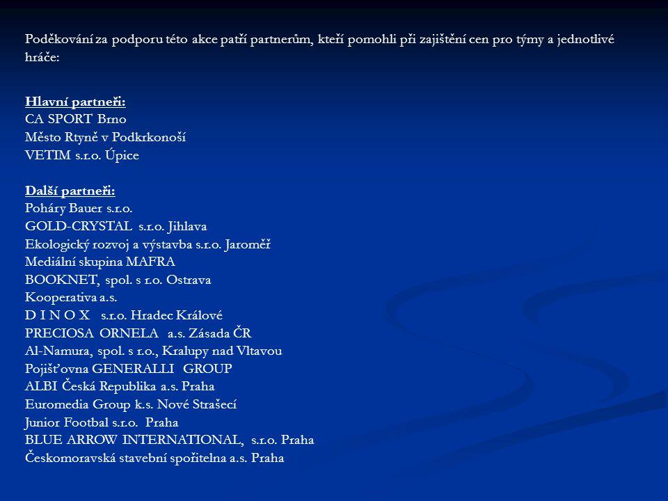 Individuální ocenění hráčů pořadatelem: Nejlepší hráč – Matyáš RÝDL (RSCM ROZKOŠ) Nejlepší brankář – Jaroslav TOMÁŠEK (TJ JISKRA HOŘICE) Nejlepší střelec – Ondřej NOSEK (AFK HRONOV) - 13 branek Miss turnaje – Kateřina NOSKOVÁ (AFK HRONOV) Nejlepší hráči týmů podle hodnocení svých trenérů: TJ SOKOL MALÉ SVATOŇOVICE – Dominik HEBELKA TJ BANÍK RTYNĚ/SK SPARTA ÚPICE – Roman SABEV LOKO MEZIMĚSTÍ/SLAVOJ TEPLICE – David KRUPIČKA TJ JISKRA HOŘICE – Ondřej SEHNAL FK POŘÍČÍ – Lukáš FÉR TJ ČERVENÝ KOSTELEC – Josef MACEK AFK HRONOV – Daniel HOFMAN RSCM ROZKOŠ – Michal ŠRAJBR