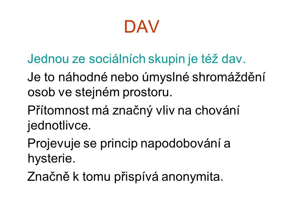 DAV Jednou ze sociálních skupin je též dav. Je to náhodné nebo úmyslné shromáždění osob ve stejném prostoru. Přítomnost má značný vliv na chování jedn