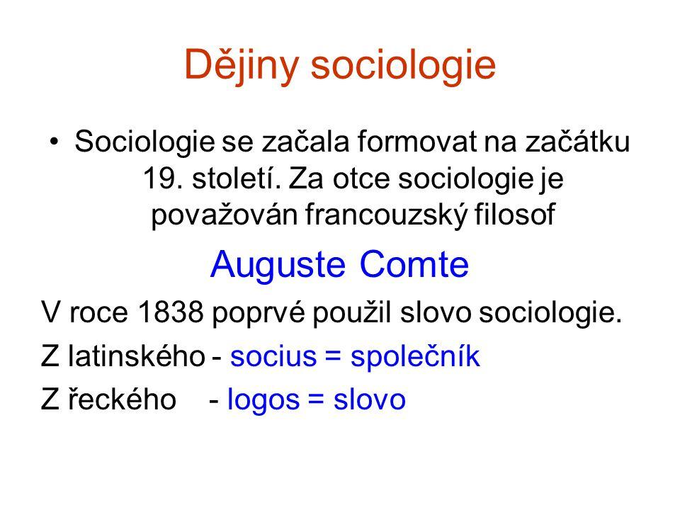 Dějiny sociologie Sociologie se začala formovat na začátku 19. století. Za otce sociologie je považován francouzský filosof Auguste Comte V roce 1838