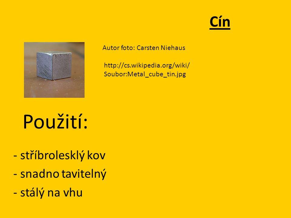 Cín - stříbrolesklý kov - snadno tavitelný - stálý na vhu Autor foto: Carsten Niehaus http://cs.wikipedia.org/wiki/ Soubor:Metal_cube_tin.jpg Použití:
