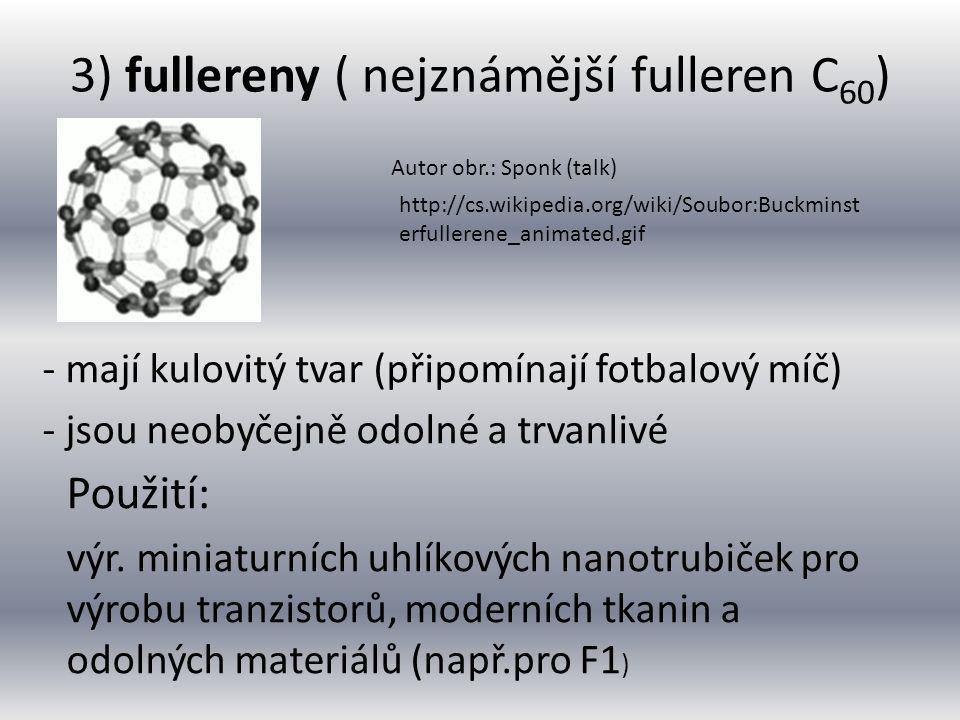 3) fullereny ( nejznámější fulleren C 60 ) - mají kulovitý tvar (připomínají fotbalový míč) - jsou neobyčejně odolné a trvanlivé výr. miniaturních uhl