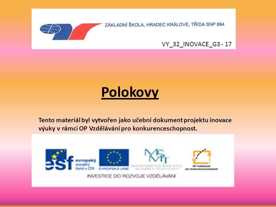 Polokovy Tento materiál byl vytvořen jako učební dokument projektu inovace výuky v rámci OP Vzdělávání pro konkurenceschopnost. VY_32_INOVACE_G3 - 17