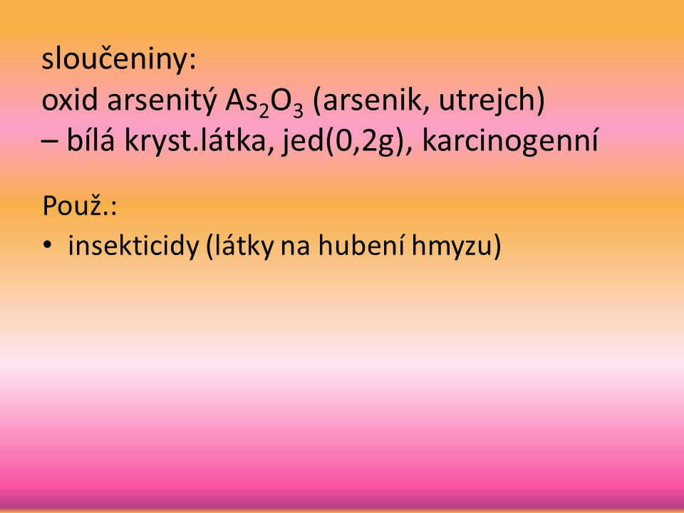 sloučeniny: oxid arsenitý As 2 O 3 (arsenik, utrejch) – bílá kryst.látka, jed(0,2g), karcinogenní Použ.: insekticidy (látky na hubení hmyzu)