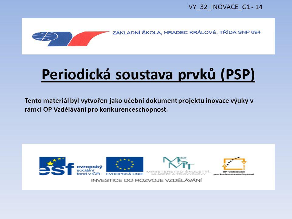 Periodická soustava prvků (PSP) Tento materiál byl vytvořen jako učební dokument projektu inovace výuky v rámci OP Vzdělávání pro konkurenceschopnost.