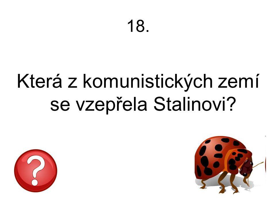 18. Která z komunistických zemí se vzepřela Stalinovi?
