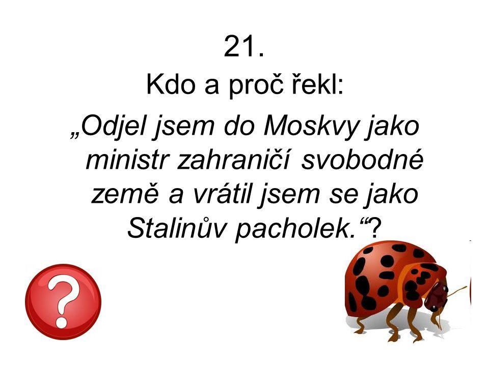 """21. Kdo a proč řekl: """"Odjel jsem do Moskvy jako ministr zahraničí svobodné země a vrátil jsem se jako Stalinův pacholek.""""?"""
