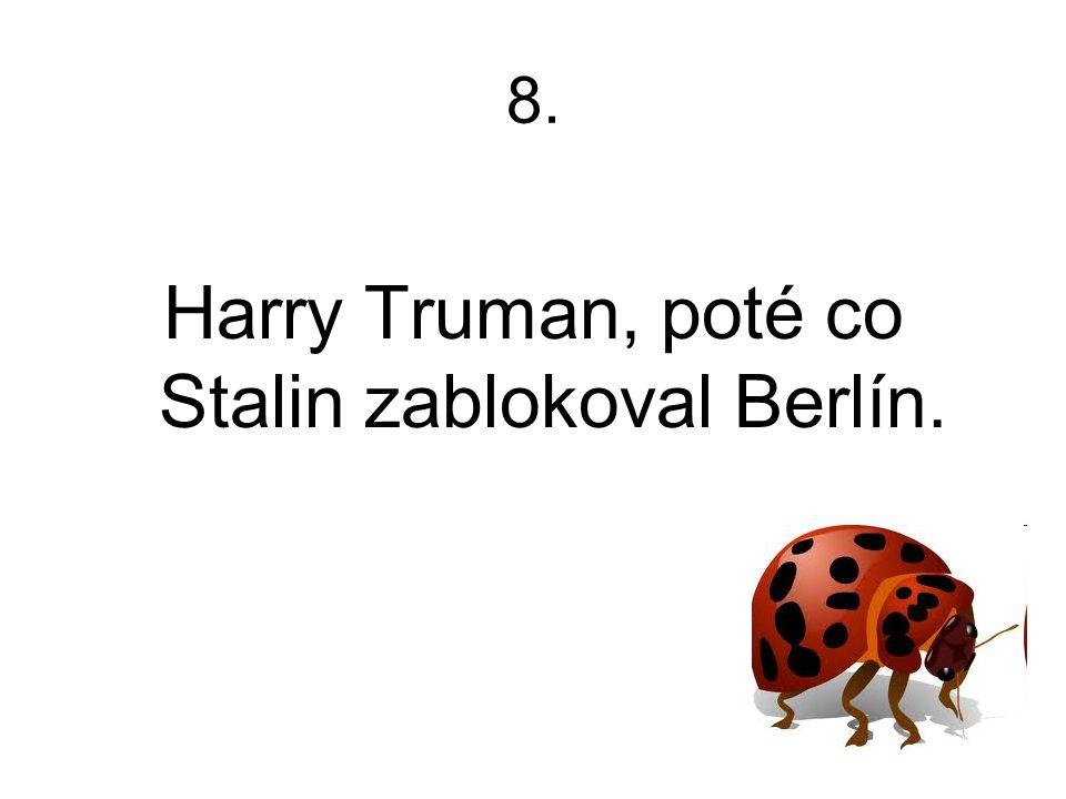 8. Harry Truman, poté co Stalin zablokoval Berlín.