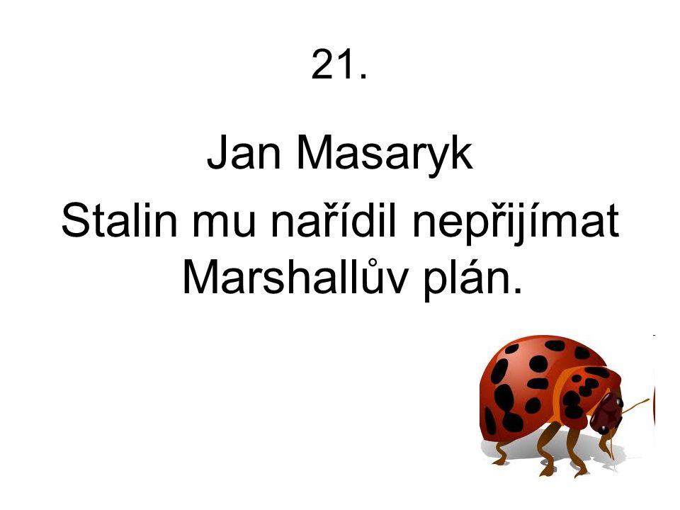 21. Jan Masaryk Stalin mu nařídil nepřijímat Marshallův plán.