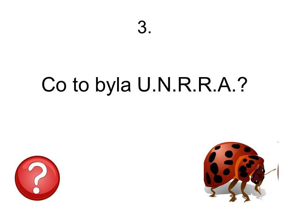 3. Co to byla U.N.R.R.A.?