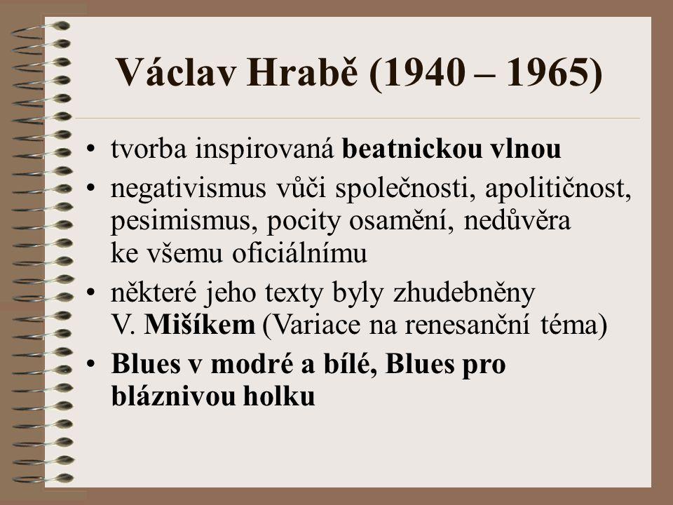 Václav Hrabě (1940 – 1965) tvorba inspirovaná beatnickou vlnou negativismus vůči společnosti, apolitičnost, pesimismus, pocity osamění, nedůvěra ke všemu oficiálnímu některé jeho texty byly zhudebněny V.