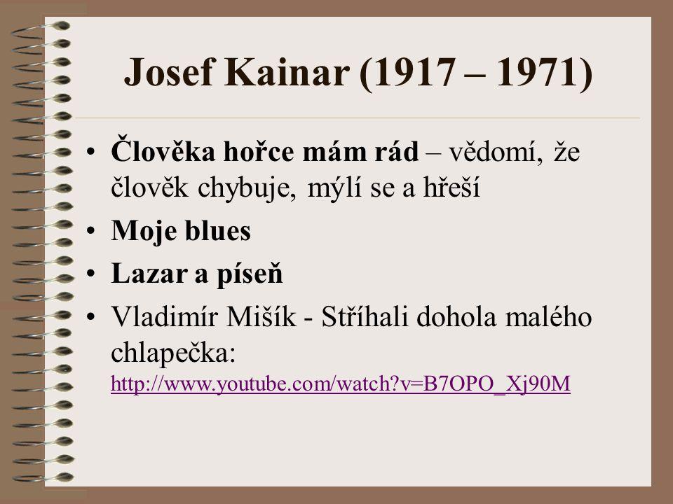 Josef Kainar (1917 – 1971) Člověka hořce mám rád – vědomí, že člověk chybuje, mýlí se a hřeší Moje blues Lazar a píseň Vladimír Mišík - Stříhali dohola malého chlapečka: http://www.youtube.com/watch?v=B7OPO_Xj90M http://www.youtube.com/watch?v=B7OPO_Xj90M