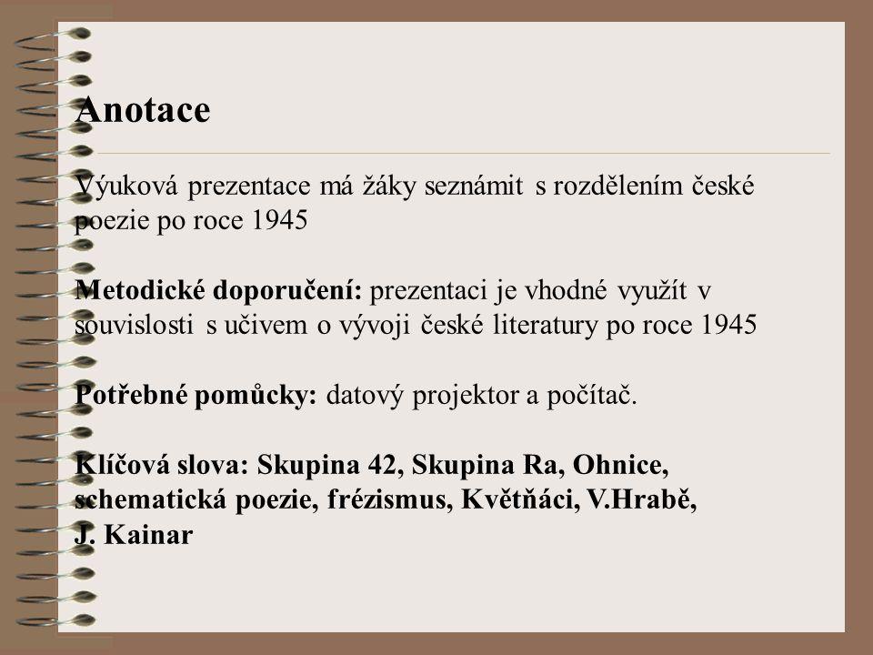 Anotace Výuková prezentace má žáky seznámit s rozdělením české poezie po roce 1945 Metodické doporučení: prezentaci je vhodné využít v souvislosti s učivem o vývoji české literatury po roce 1945 Potřebné pomůcky: datový projektor a počítač.