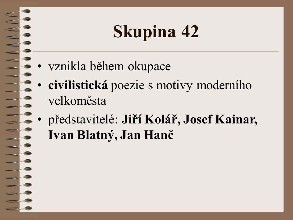 Skupina 42 vznikla během okupace civilistická poezie s motivy moderního velkoměsta představitelé: Jiří Kolář, Josef Kainar, Ivan Blatný, Jan Hanč