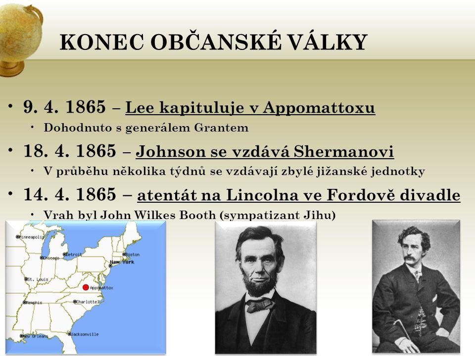 KONEC OBČANSKÉ VÁLKY 9. 4. 1865 – Lee kapituluje v Appomattoxu Dohodnuto s generálem Grantem 18. 4. 1865 – Johnson se vzdává Shermanovi V průběhu něko