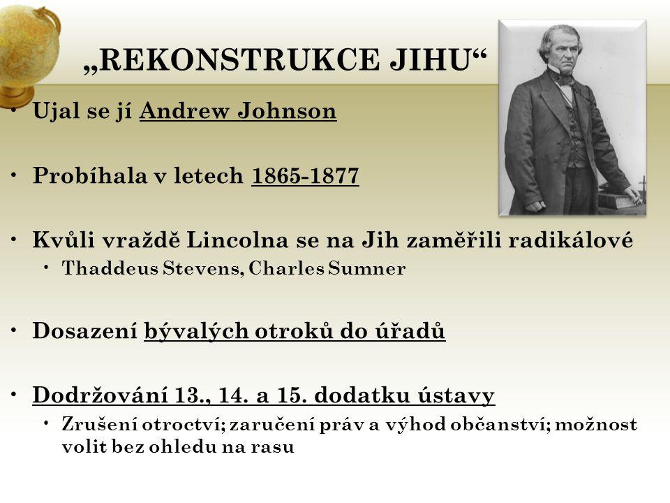 """""""REKONSTRUKCE JIHU"""" Ujal se jí Andrew Johnson Probíhala v letech 1865-1877 Kvůli vraždě Lincolna se na Jih zaměřili radikálové Thaddeus Stevens, Charl"""