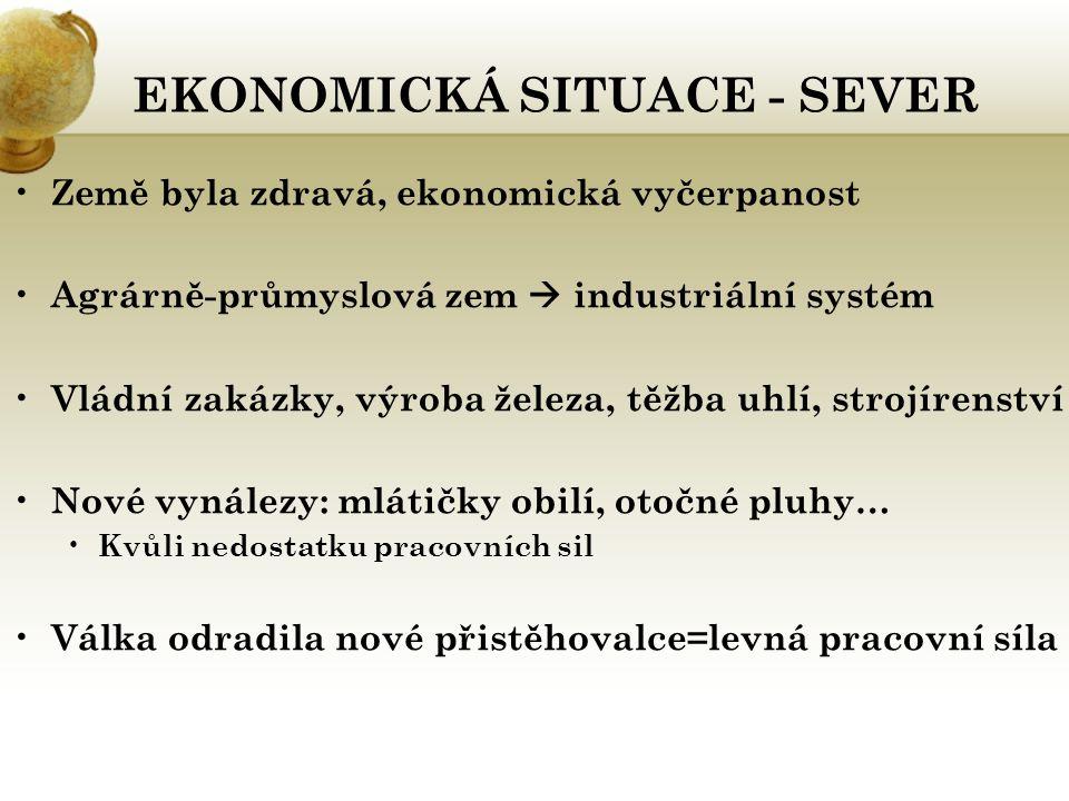 EKONOMICKÁ SITUACE - SEVER Země byla zdravá, ekonomická vyčerpanost Agrárně-průmyslová zem  industriální systém Vládní zakázky, výroba železa, těžba
