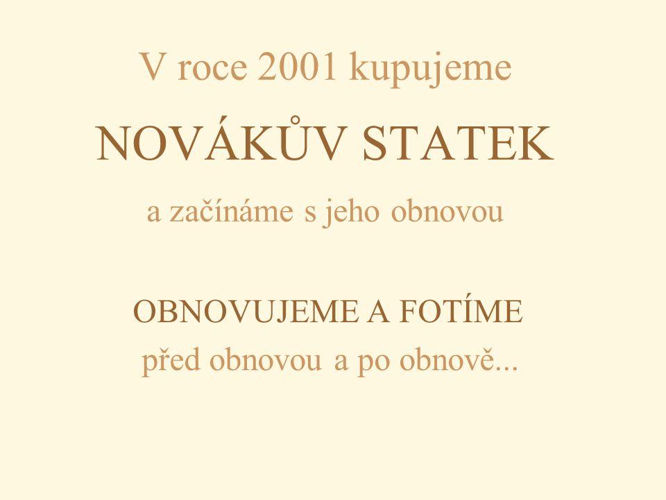 V roce 2001 kupujeme NOVÁKŮV STATEK a začínáme s jeho obnovou OBNOVUJEME A FOTÍME před obnovou a po obnově...