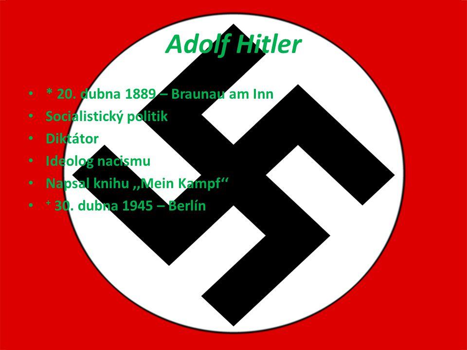 Adolf Hitler * 20. dubna 1889 – Braunau am Inn Socialistický politik Diktátor Ideolog nacismu Napsal knihu ''Mein Kampf'' + 30. dubna 1945 – Berlín