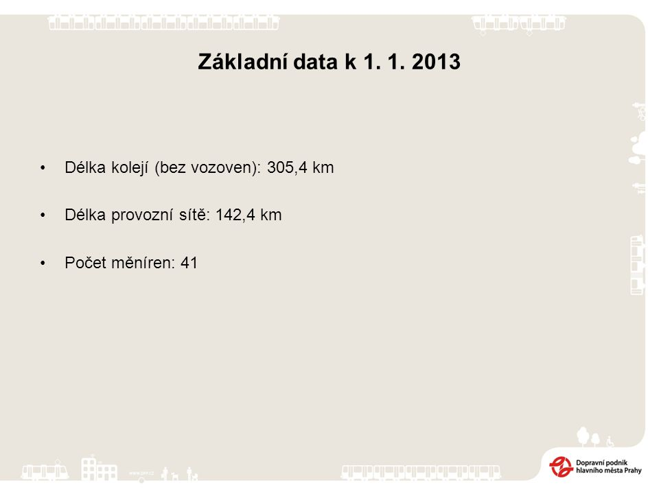 Základní data k 1. 1. 2013 Délka kolejí (bez vozoven): 305,4 km Délka provozní sítě: 142,4 km Počet měníren: 41