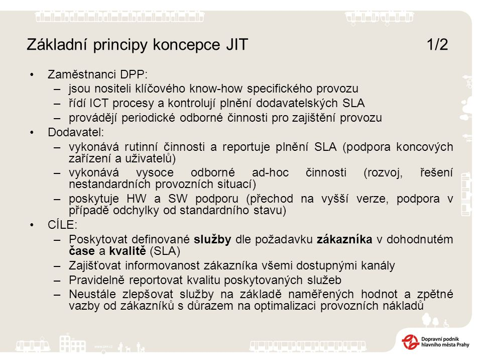 Základní principy koncepce JIT 1/2 Zaměstnanci DPP: –jsou nositeli klíčového know-how specifického provozu –řídí ICT procesy a kontrolují plnění dodavatelských SLA –provádějí periodické odborné činnosti pro zajištění provozu Dodavatel: –vykonává rutinní činnosti a reportuje plnění SLA (podpora koncových zařízení a uživatelů) –vykonává vysoce odborné ad-hoc činnosti (rozvoj, řešení nestandardních provozních situací) –poskytuje HW a SW podporu (přechod na vyšší verze, podpora v případě odchylky od standardního stavu) CÍLE: –Poskytovat definované služby dle požadavku zákazníka v dohodnutém čase a kvalitě (SLA) –Zajišťovat informovanost zákazníka všemi dostupnými kanály –Pravidelně reportovat kvalitu poskytovaných služeb –Neustále zlepšovat služby na základě naměřených hodnot a zpětné vazby od zákazníků s důrazem na optimalizaci provozních nákladů