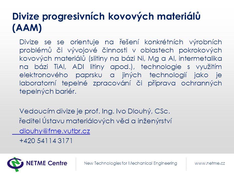 www.netme.czNew Technologies for Mechanical Engineering Divize progresivních kovových materiálů (AAM) Divize se se orientuje na řešení konkrétních výrobních problémů či vývojové činnosti v oblastech pokrokových kovových materiálů (slitiny na bázi Ni, Mg a Al, intermetalika na bázi TiAl, ADI litiny apod.), technologie s využitím elektronového paprsku a jiných technologií jako je laboratorní tepelné zpracování či příprava ochranných tepelných bariér.