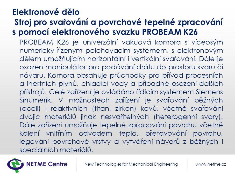 www.netme.czNew Technologies for Mechanical Engineering Elektronové dělo Stroj pro svařování a povrchové tepelné zpracování s pomocí elektronového svazku PROBEAM K26 PROBEAM K26 je univerzální vakuová komora s víceosým numericky řízeným polohovacím systémem, s elektronovým dělem umožňujícím horizontální i vertikální svařování.