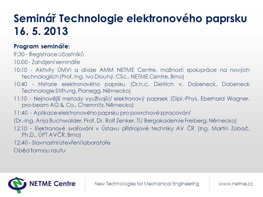 www.netme.czNew Technologies for Mechanical Engineering Seminář Technologie elektronového paprsku 16. 5. 2013 Program semináře: 9:30 - Registrace účas