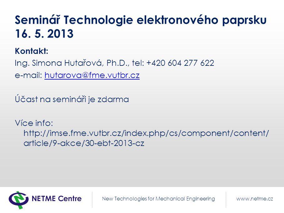 www.netme.czNew Technologies for Mechanical Engineering Seminář Technologie elektronového paprsku 16. 5. 2013 Kontakt: Ing. Simona Hutařová, Ph.D., te